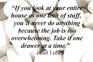 """""""If you look at your entire house as one unit of stuff, you'll never do anything because the job is too overwhelming. Take it one drawer at a time."""" - Janet Luhrs"""